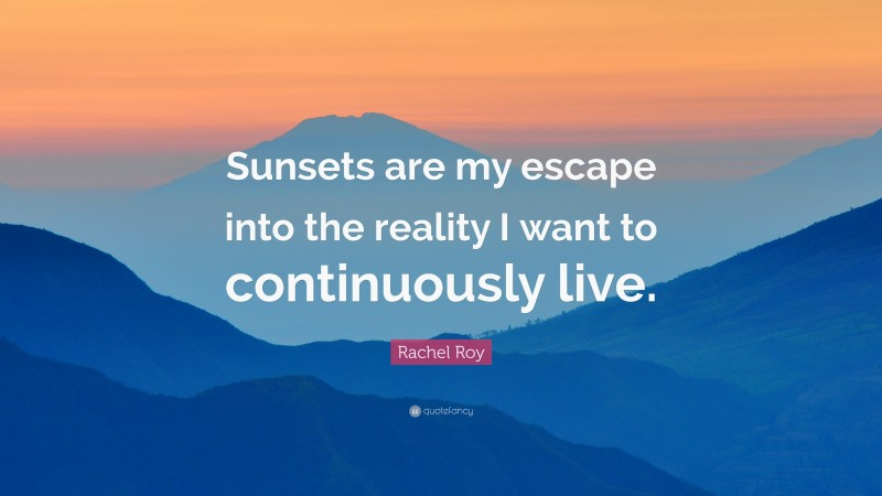 "Rachel Roy Quote: ""Sunsets are my escape into the reality I want to continuously live."""