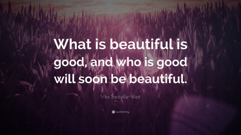 "Vita Sackville-West Quote: ""What is beautiful is good, and who is good will soon be beautiful."""