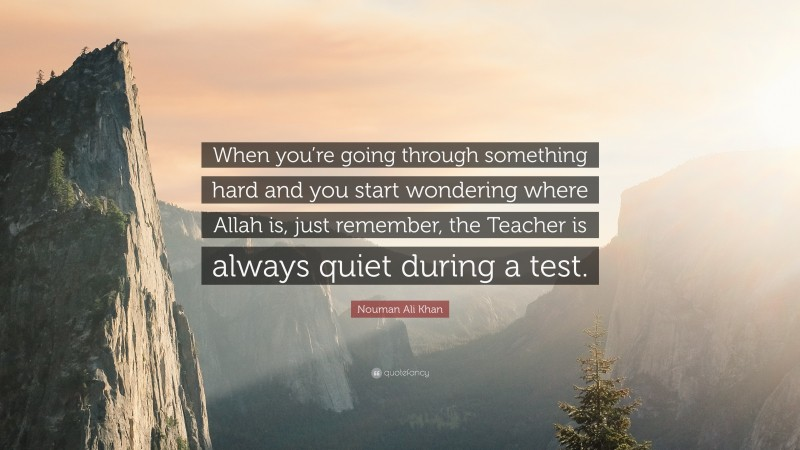 """Nouman Ali Khan Quote: """"When you're going through something hard and you start wondering where Allah is, just remember, the Teacher is always quiet during a test."""""""