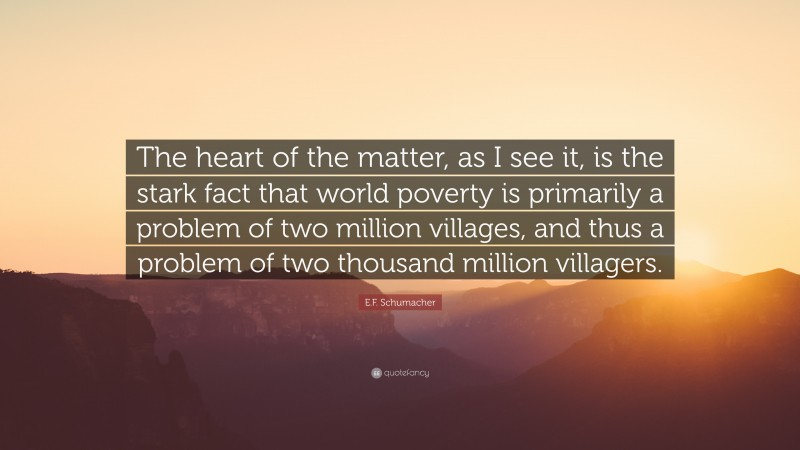 """E.F. Schumacher Quote: """"The heart of the matter, as I see it, is the stark fact that world poverty is primarily a problem of two million villages, and thus a problem of two thousand million villagers."""""""