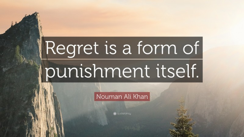 "Regret Quotes: ""Regret is a form of punishment itself."" — Nouman Ali Khan"