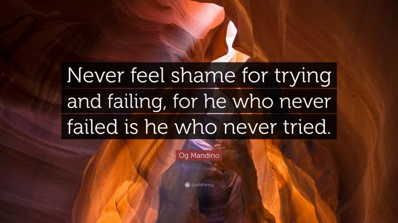 """Og Mandino Quote: """"Never feel shame for trying and failing, for he who never failed is he who never tried."""""""