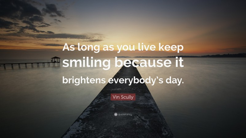 """Vin Scully Quote: """"As long as you live keep smiling because it brightens everybody's day."""""""