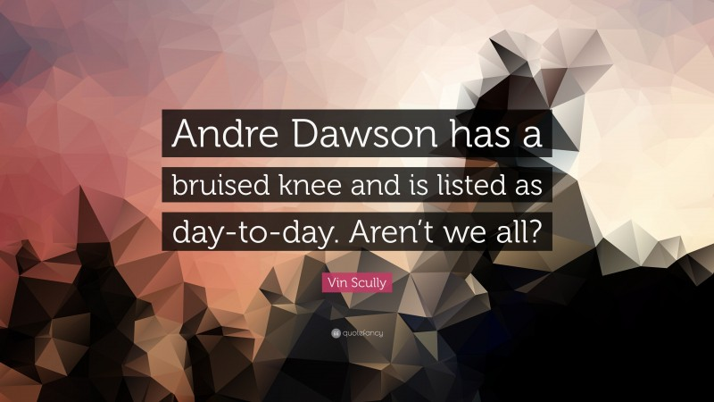 """Vin Scully Quote: """"Andre Dawson has a bruised knee and is listed as day-to-day. Aren't we all?"""""""