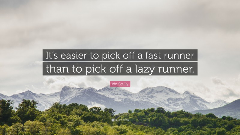 """Vin Scully Quote: """"It's easier to pick off a fast runner than to pick off a lazy runner."""""""
