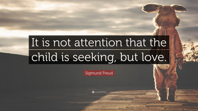 """Sigmund Freud Quote: """"It is not attention that the child is seeking, but love."""""""