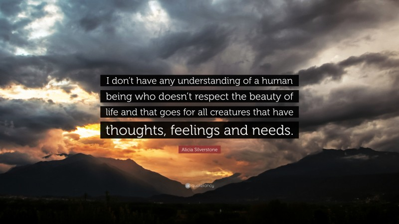 """Alicia Silverstone Quote: """"I don't have any understanding of a human being who doesn't respect the beauty of life and that goes for all creatures that have thoughts, feelings and needs."""""""