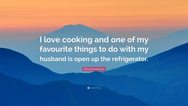 """Alicia Silverstone Quote: """"I love cooking and one of my favourite things to do with my husband is open up the refrigerator."""""""
