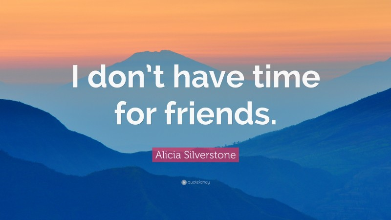 """Alicia Silverstone Quote: """"I don't have time for friends."""""""