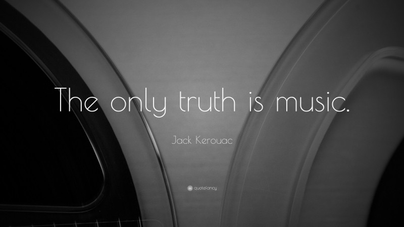 """Jack Kerouac Quote: """"The only truth is music."""""""