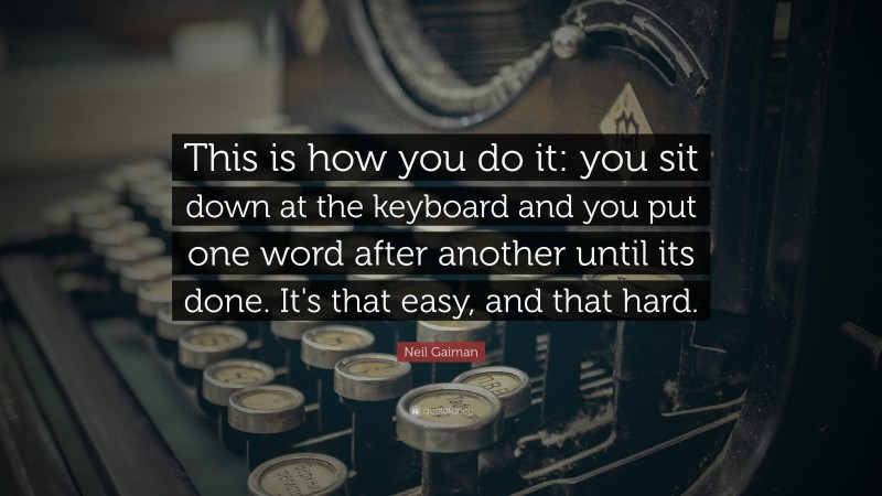 "Neil Gaiman Quote: ""This is how you do it: you sit down at the keyboard and you put one word after another until its done. It's that easy, and that hard."""
