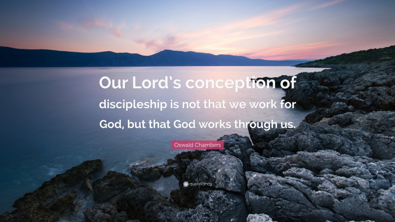 """Oswald Chambers Quote: """"Our Lord's conception of discipleship is not that we work for God, but that God works through us."""""""