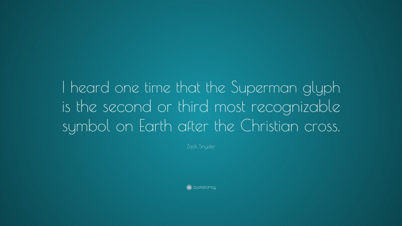 """Zack Snyder Quote: """"I heard one time that the Superman glyph is the second or third most recognizable symbol on Earth after the Christian cross."""""""