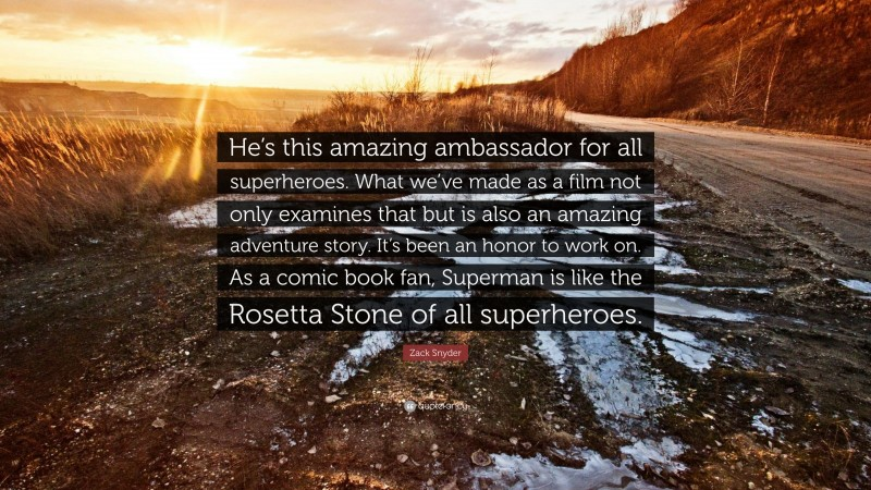 """Zack Snyder Quote: """"He's this amazing ambassador for all superheroes. What we've made as a film not only examines that but is also an amazing adventure story. It's been an honor to work on. As a comic book fan, Superman is like the Rosetta Stone of all superheroes."""""""