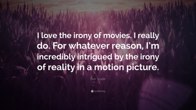 """Zack Snyder Quote: """"I love the irony of movies. I really do. For whatever reason, I'm incredibly intrigued by the irony of reality in a motion picture."""""""