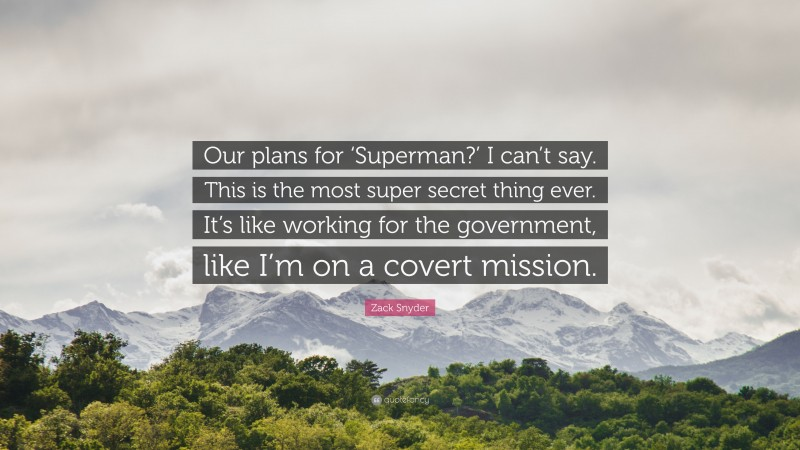 """Zack Snyder Quote: """"Our plans for 'Superman?' I can't say. This is the most super secret thing ever. It's like working for the government, like I'm on a covert mission."""""""