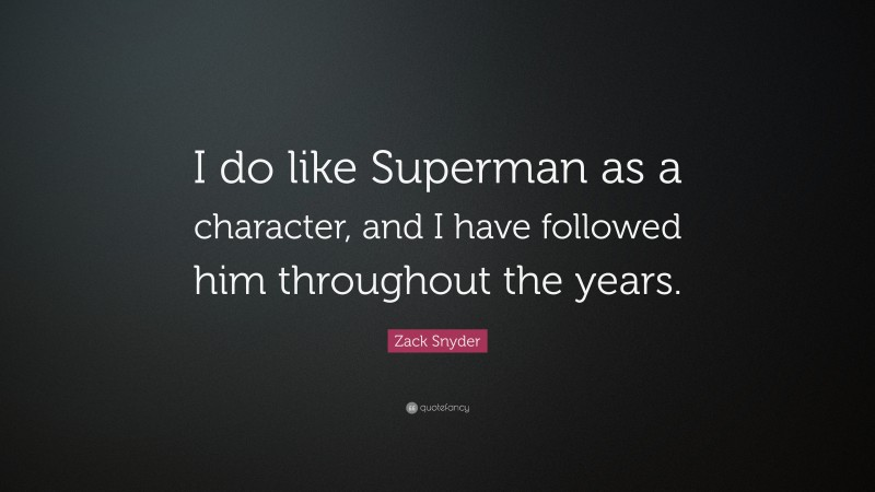 """Zack Snyder Quote: """"I do like Superman as a character, and I have followed him throughout the years."""""""