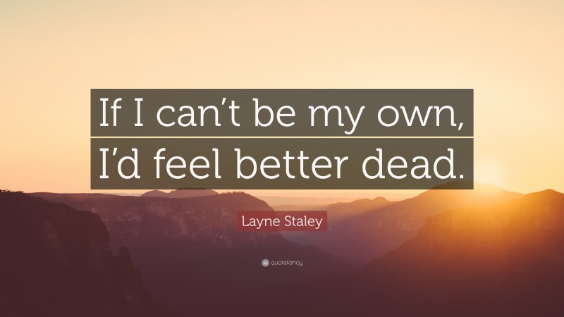 """Layne Staley Quote: """"If I can't be my own, I'd feel better dead."""""""