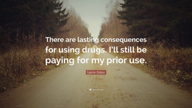 """Layne Staley Quote: """"There are lasting consequences for using drugs. I'll still be paying for my prior use."""""""