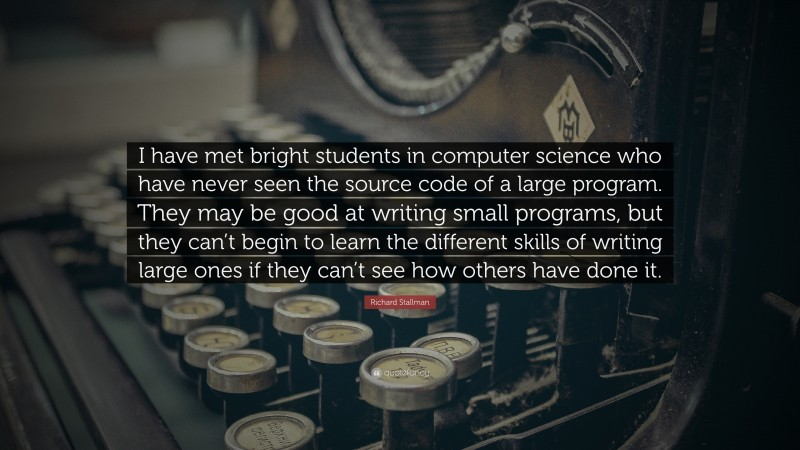 """Richard Stallman Quote: """"I have met bright students in computer science who have never seen the source code of a large program. They may be good at writing small programs, but they can't begin to learn the different skills of writing large ones if they can't see how others have done it."""""""