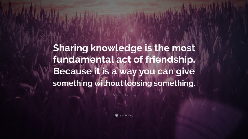 """Richard Stallman Quote: """"Sharing knowledge is the most fundamental act of friendship. Because it is a way you can give something without loosing something."""""""