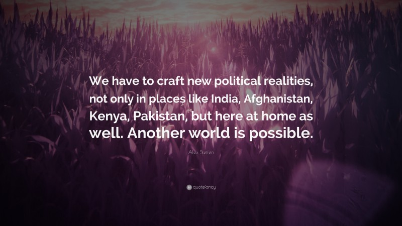"""Alex Steffen Quote: """"We have to craft new political realities, not only in places like India, Afghanistan, Kenya, Pakistan, but here at home as well. Another world is possible."""""""