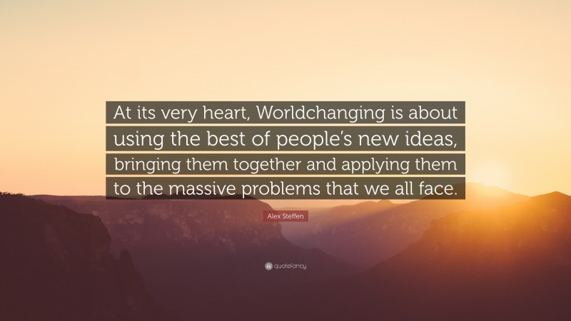 """Alex Steffen Quote: """"At its very heart, Worldchanging is about using the best of people's new ideas, bringing them together and applying them to the massive problems that we all face."""""""