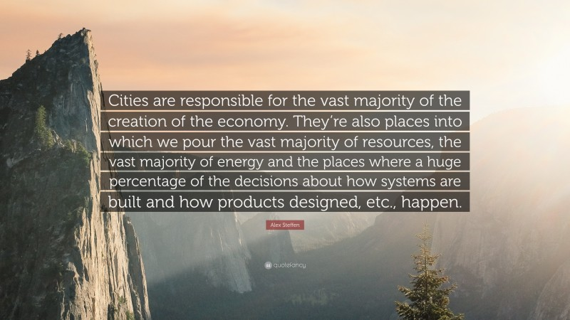 """Alex Steffen Quote: """"Cities are responsible for the vast majority of the creation of the economy. They're also places into which we pour the vast majority of resources, the vast majority of energy and the places where a huge percentage of the decisions about how systems are built and how products designed, etc., happen."""""""