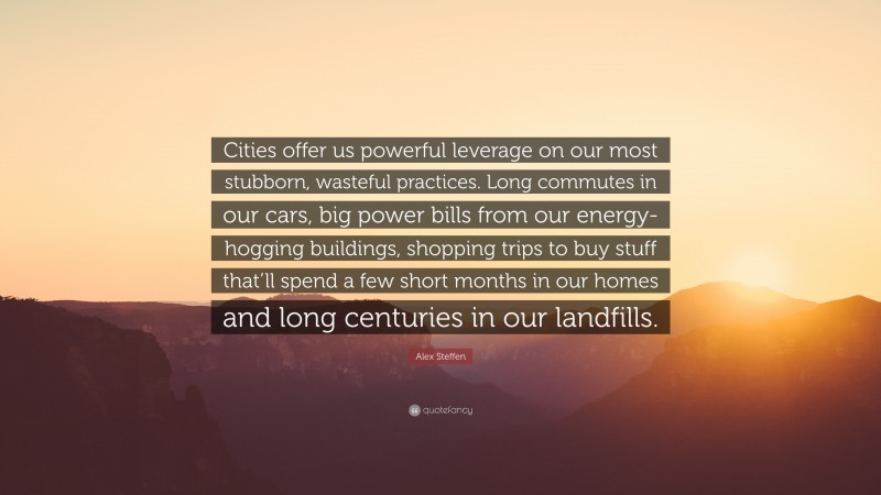 """Alex Steffen Quote: """"Cities offer us powerful leverage on our most stubborn, wasteful practices. Long commutes in our cars, big power bills from our energy-hogging buildings, shopping trips to buy stuff that'll spend a few short months in our homes and long centuries in our landfills."""""""