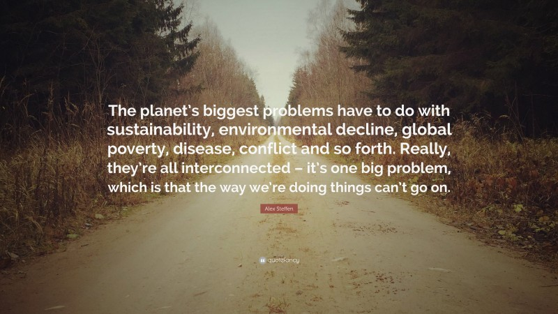 """Alex Steffen Quote: """"The planet's biggest problems have to do with sustainability, environmental decline, global poverty, disease, conflict and so forth. Really, they're all interconnected – it's one big problem, which is that the way we're doing things can't go on."""""""