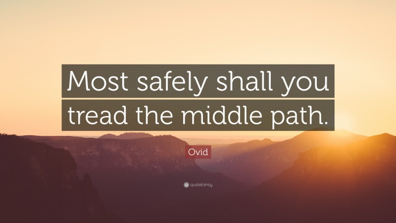 """Ovid Quote: """"Most safely shall you tread the middle path."""""""
