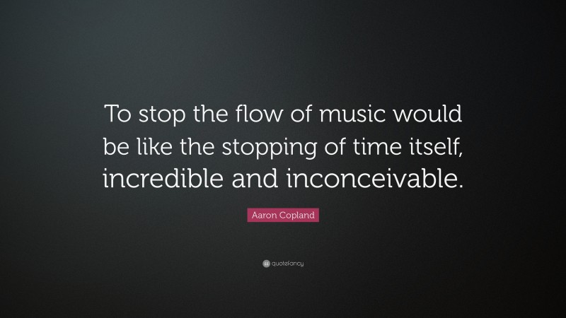 """Aaron Copland Quote: """"To stop the flow of music would be like the stopping of time itself, incredible and inconceivable."""""""