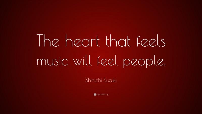 "Shinichi Suzuki Quote: ""The heart that feels music will feel people."""
