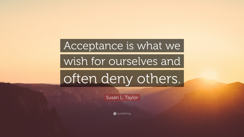 """Susan L. Taylor Quote: """"Acceptance is what we wish for ourselves and often deny others."""""""