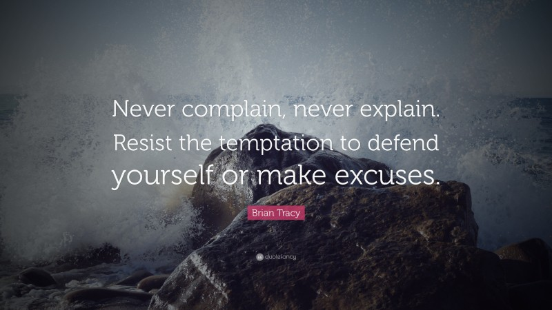 """Brian Tracy Quote: """"Never complain, never explain. Resist the temptation to defend yourself or make excuses."""""""