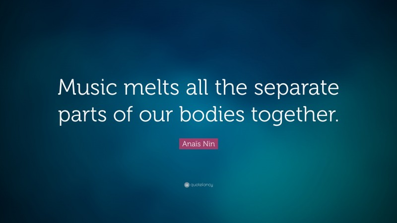 """Anaïs Nin Quote: """"Music melts all the separate parts of our bodies together."""""""