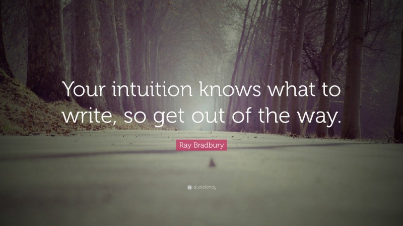 """Ray Bradbury Quote: """"Your intuition knows what to write, so get out of the way."""""""