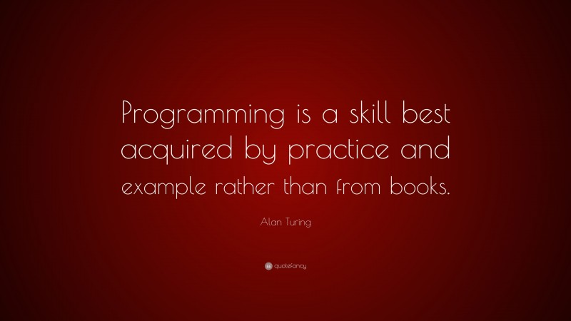 """Alan Turing Quote: """"Programming is a skill best acquired by practice and example rather than from books."""""""