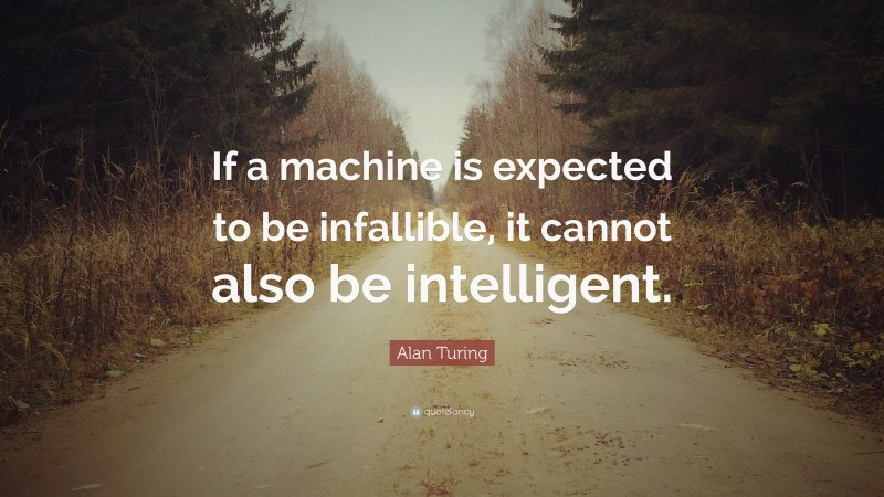 """Alan Turing Quote: """"If a machine is expected to be infallible, it cannot also be intelligent."""""""