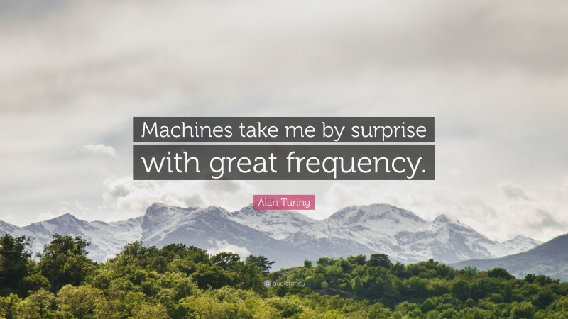 """Alan Turing Quote: """"Machines take me by surprise with great frequency."""""""