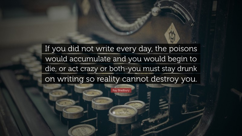 """Ray Bradbury Quote: """"If you did not write every day, the poisons would accumulate and you would begin to die, or act crazy or both-you must stay drunk on writing so reality cannot destroy you."""""""