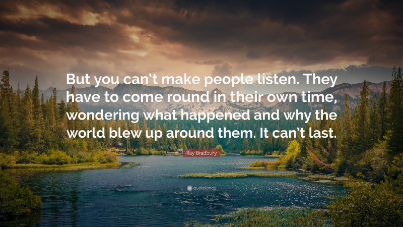"""Ray Bradbury Quote: """"But you can't make people listen. They have to come round in their own time, wondering what happened and why the world blew up around them. It can't last."""""""