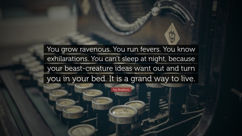 """Ray Bradbury Quote: """"You grow ravenous. You run fevers. You know exhilarations. You can't sleep at night, because your beast-creature ideas want out and turn you in your bed. It is a grand way to live."""""""