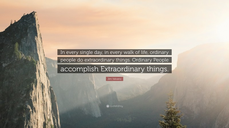 """Jim Valvano Quote: """"In every single day, in every walk of life, ordinary people do extraordinary things. Ordinary People accomplish Extraordinary things."""""""