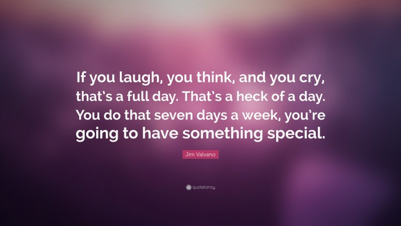 """Jim Valvano Quote: """"If you laugh, you think, and you cry, that's a full day. That's a heck of a day. You do that seven days a week, you're going to have something special."""""""