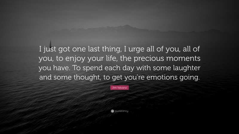 """Jim Valvano Quote: """"I just got one last thing, I urge all of you, all of you, to enjoy your life, the precious moments you have. To spend each day with some laughter and some thought, to get you're emotions going."""""""