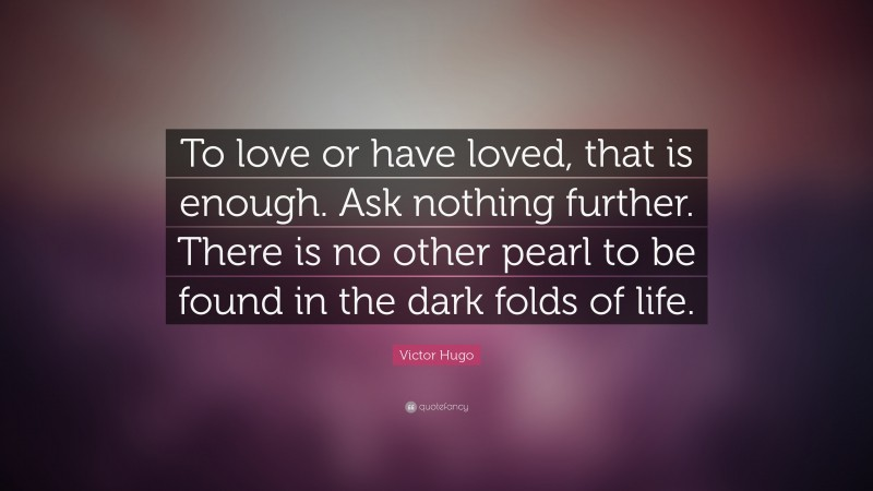 """Victor Hugo Quote: """"To love or have loved, that is enough. Ask nothing further. There is no other pearl to be found in the dark folds of life."""""""