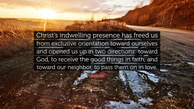 """Miroslav Volf Quote: """"Christ's indwelling presence has freed us from exclusive orientation toward ourselves and opened us up in two directions: toward God, to receive the good things in faith, and toward our neighbor, to pass them on in love."""""""