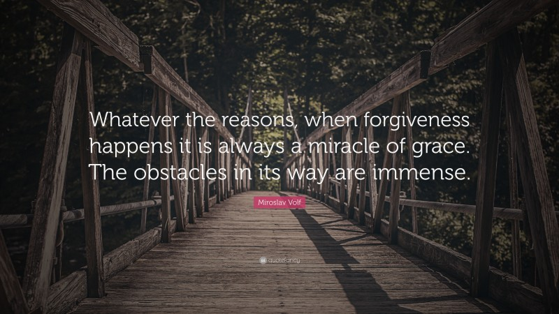 """Miroslav Volf Quote: """"Whatever the reasons, when forgiveness happens it is always a miracle of grace. The obstacles in its way are immense."""""""
