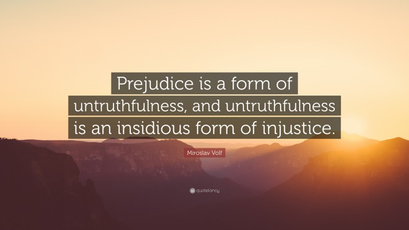 """Miroslav Volf Quote: """"Prejudice is a form of untruthfulness, and untruthfulness is an insidious form of injustice."""""""
